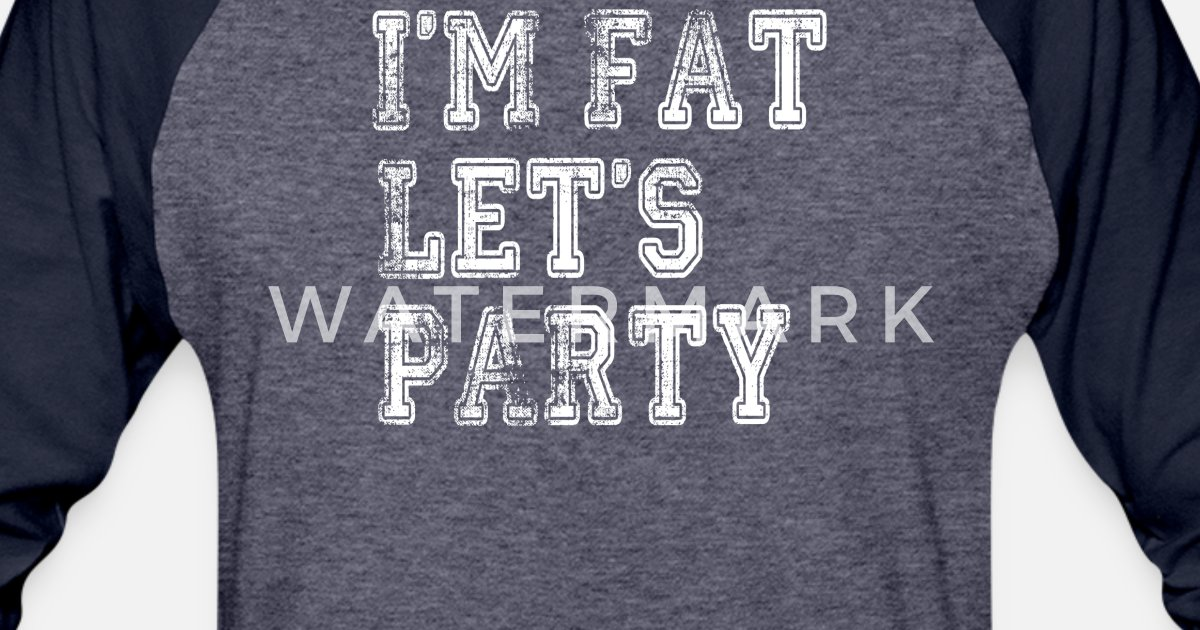 bfc2878ee3 Funny Party Frat Bro College I m Fat Let s Party Unisex Baseball T-Shirt |  Spreadshirt