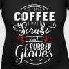 Coffee Scrubs and Rubber Gloves - medical - Women's Maternity T-Shirt