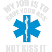My job is to save your ass not kiss it - paramedic