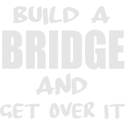 build a bridge and get over it by funny funky t spreadshirt