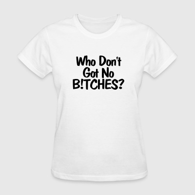 WHO DONT GOT NO BITCHES T-SHIRT - Women's T-Shirt