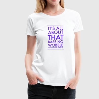 All About That Base- OT - Women's Premium T-Shirt