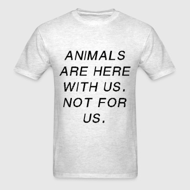 Animals are here with us.  Not for us. - Men's T-Shirt