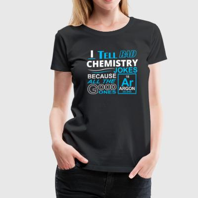 I Tell Bad Chemistry Jokes Because All The Good On - Women's Premium T-Shirt