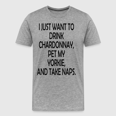 I Just Want To Drink Chardonnay, Pet My Yorkie And - Men's Premium T-Shirt