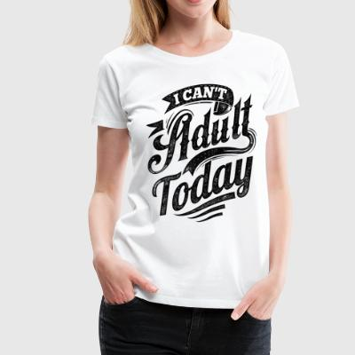I Can't Adult Today white tshirt - Women's Premium T-Shirt