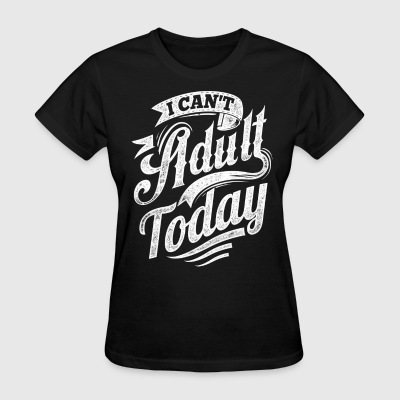 I Can't Adult Today black shirt - Women's T-Shirt