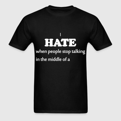 I HATE it when people stop talking in the middle - Men's T-Shirt