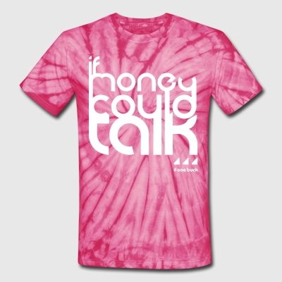If money could talk... T-Shirts - Unisex Tie Dye T-Shirt