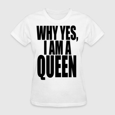 WHY YES, I AM QUEEN WOMEN'S T SHIRT - Women's T-Shirt