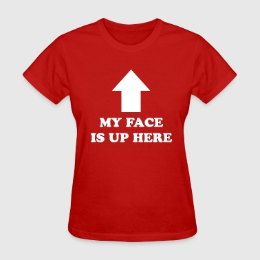 MY FACE IS UP HERE - Women's T-Shirt