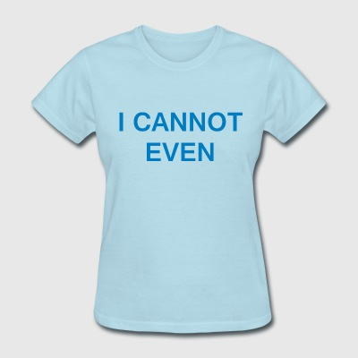 I cannot even - Women's T-Shirt