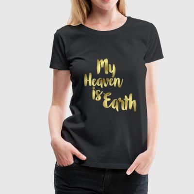 My Heaven is Earth Gold Foil Typography T-Shirt - Women's Premium T-Shirt