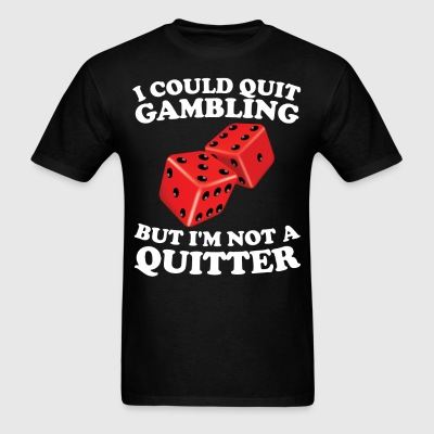 I Could Quit Gambling But I'm Not A Quitter Shirt - Men's T-Shirt