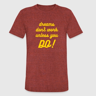 Dreams Don't Work Unless You Do - Unisex Tri-Blend - Unisex Tri-Blend T-Shirt by American Apparel