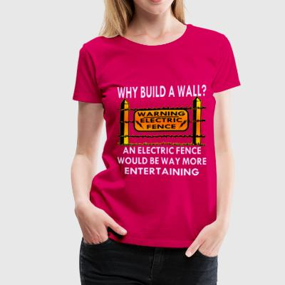 Why Build A Wall An Electric Fence Would Be Way Mo - Women's Premium T-Shirt
