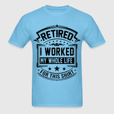I Worked My Whole Life T-Shirts - Men's T-Shirt