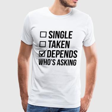 SINGLE TAKEN DEPENDS WHO'S ASKING - Men's Premium T-Shirt