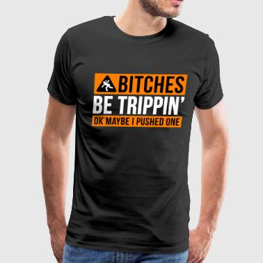 BITCHES BE TRIPPIN' - Men's Premium T-Shirt
