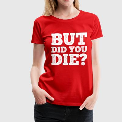 BUT DID YOU DIE? - Women's Premium T-Shirt