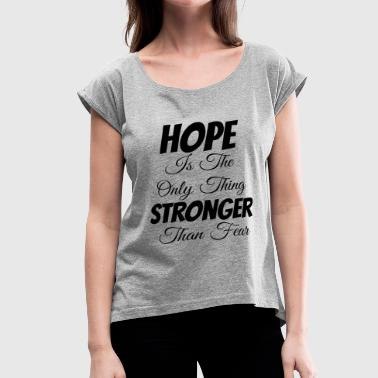 Hope Is The Only Thing Stronger Than Fear - Women's Roll Cuff T-Shirt