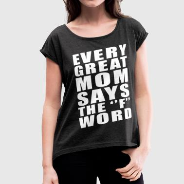 EVERY GREAT MOM SAYS THE F WORD - Women's Roll Cuff T-Shirt