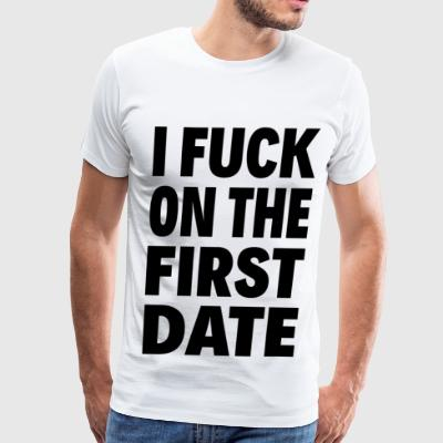 I FUCK ON THE FIRST DATE - Men's Premium T-Shirt