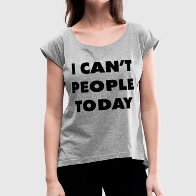 I CAN'T PEOPLE TODAY - Women's Roll Cuff T-Shirt