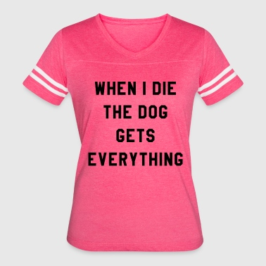 WHEN I DIE THE DOG GETS EVERYTHING - Women's Vintage Sport T-Shirt