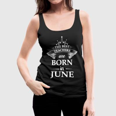 The best teachers are born in June Tanks - Women's Premium Tank Top
