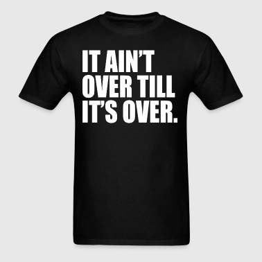 It ain't over till it's over - Men's T-Shirt