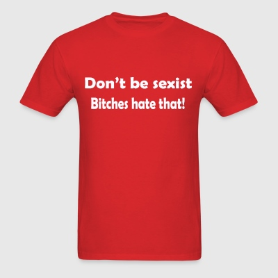 Don't be sexist bitches hate that T-Shirts - Men's T-Shirt