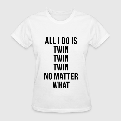 All I Do Is Twin Twin T-Shirts - Women's T-Shirt