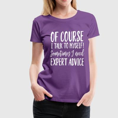 Of Course I Talk To Myself Sometimes I Need Advice T-Shirts - Women's Premium T-Shirt