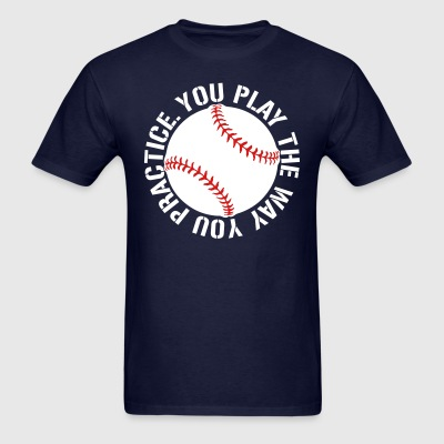 you play the way you practice baseball softball  T-Shirts - Men's T-Shirt