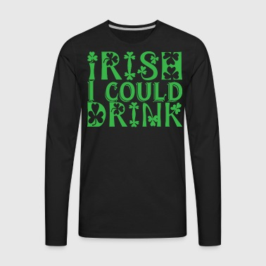 Irish I could Drink - Men's Premium Long Sleeve T-Shirt