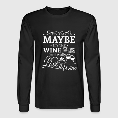 Maybe it's the wine talking i love wine Long Sleeve Shirts - Men's Long Sleeve T-Shirt