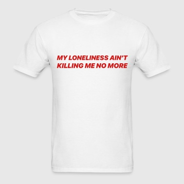 My Loneliness aint' killing me no more - Men's T-Shirt