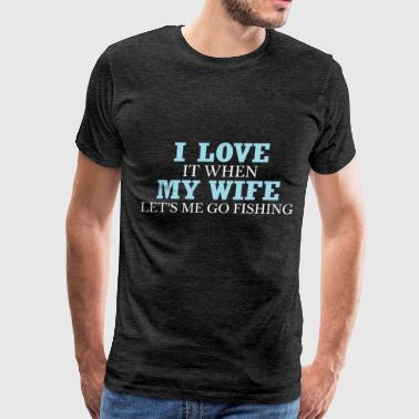 Fishing - I love it when my wife let's me go fishi - Men's Premium T-Shirt