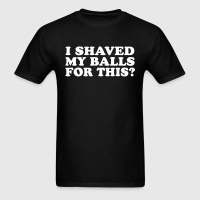 I Shaved My Balls For This T-Shirt - Men's T-Shirt