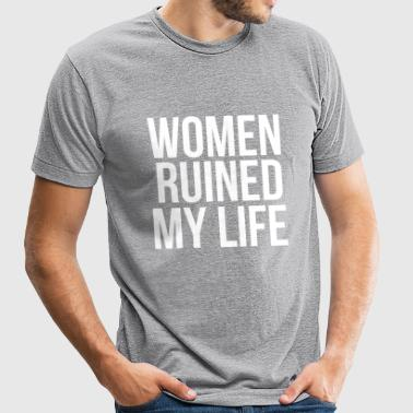 Women Ruined My Life Tee - Unisex Tri-Blend T-Shirt by American Apparel
