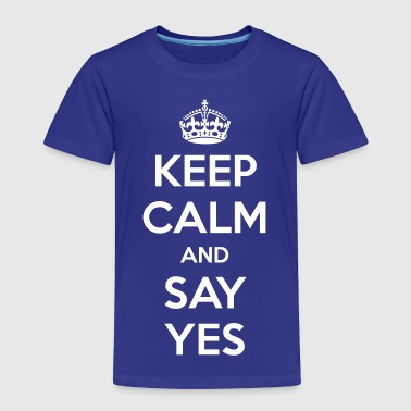 Keep Calm and Say Yes  - Toddler Premium T-Shirt