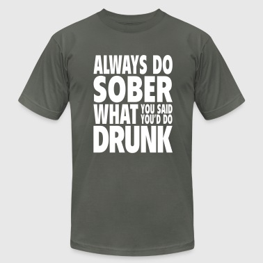 Always Do Sober What You Said You'd Do Drunk - Men's T-Shirt by American Apparel