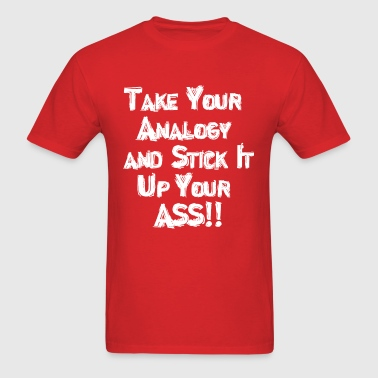 Take Your Analogy and Stick It Up Your Ass!! - Men's T-Shirt