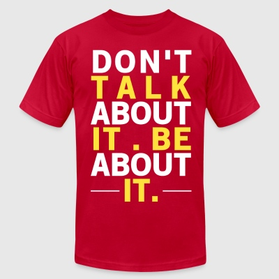 Don't Talk About It, Be About It Inspiration T-Shirt - Men's T-Shirt by American Apparel