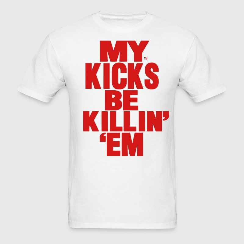 MY KICKS BE KILLIN EM T-Shirts - Men's T-Shirt
