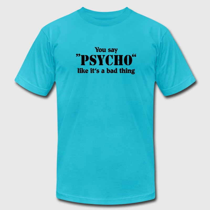 You say Psycho like it's a bad thing T-Shirts - Men's T-Shirt by American Apparel