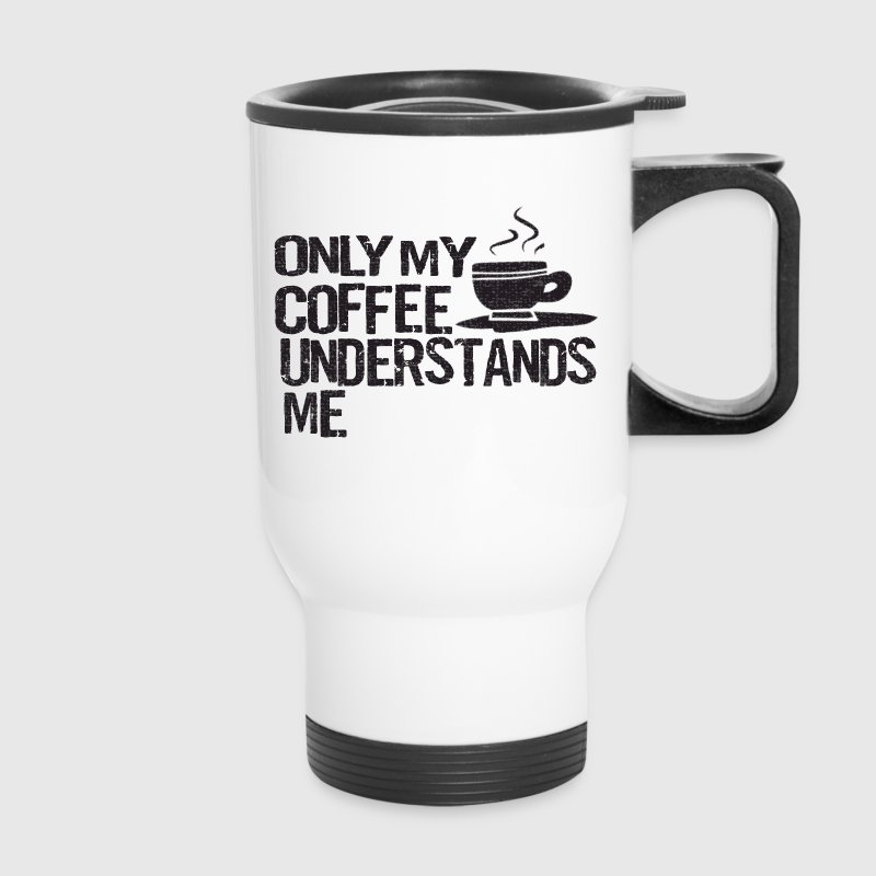 Only Coffee Understands Me Funny Shirts Bottles & Mugs - Travel Mug