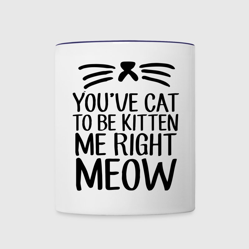 You've Cat To Be Kitten Me Right Meow Bottles & Mugs - Contrast Coffee Mug