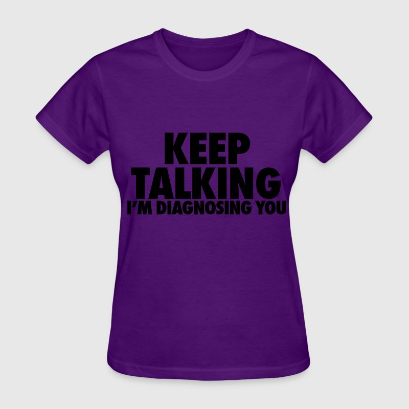 Keep Talking I'm Diagnosing You Women's T-Shirts - Women's T-Shirt